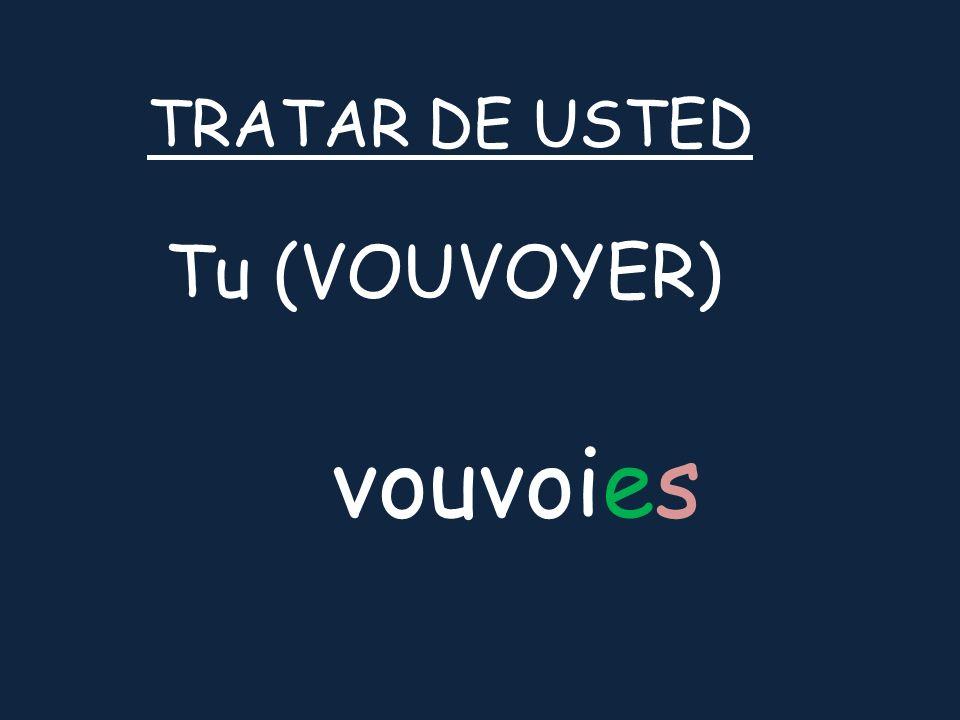 Tu (VOUVOYER) TRATAR DE USTED vouvoies