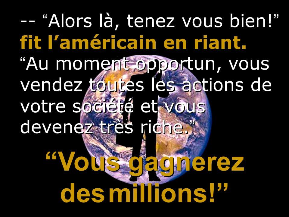 -- Alors là, tenez vous bien! fit laméricain en riant. Au moment opportun, vous vendez toutes les actions de votre société et vous devenez très riche.