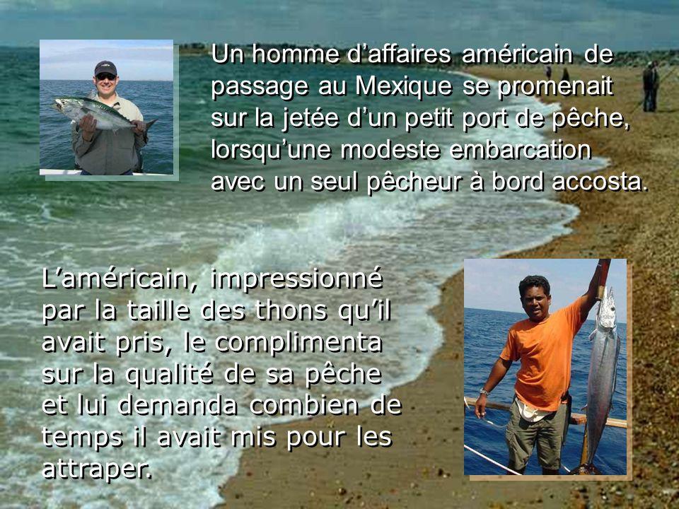 Un homme daffaires américain de passage au Mexique se promenait sur la jetée dun petit port de pêche, lorsquune modeste embarcation avec un seul pêcheur à bord accosta.