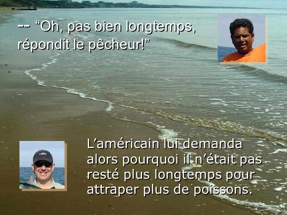 --Oh, pas bien longtemps, répondit le pêcheur! Laméricain lui demanda alors pourquoi il nétait pas resté plus longtemps pour attraper plus de poissons