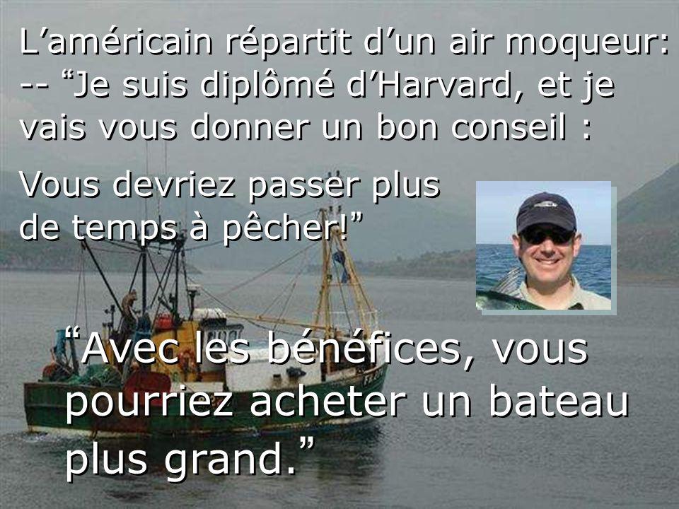 Laméricain répartit dun air moqueur: -- Je suis diplômé dHarvard, et je vais vous donner un bon conseil : Avec les bénéfices, vous pourriez acheter un bateau plus grand.