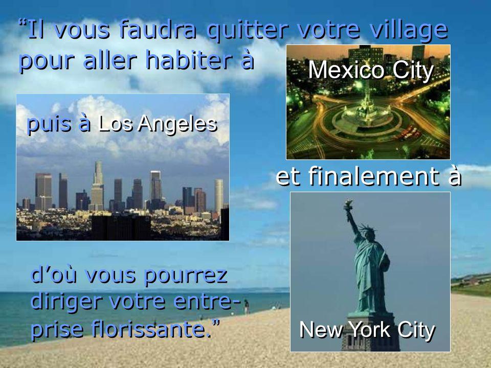 Il vous faudra quitter votre village pour aller habiter à doù vous pourrez diriger votre entre- prise florissante. puis à Los Angeles puis à Los Angel