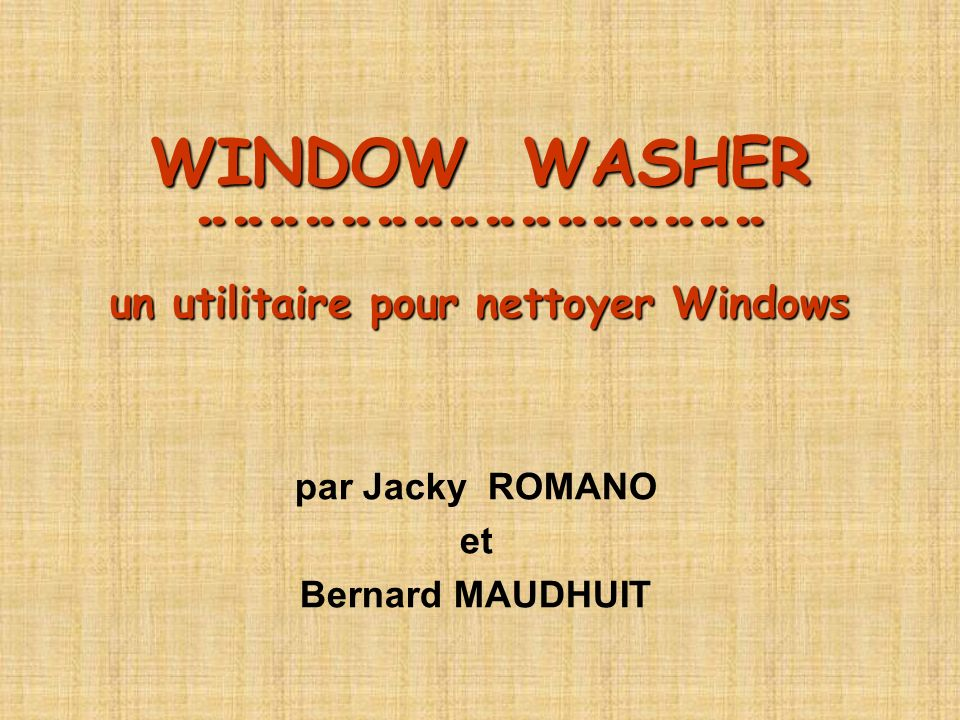 WINDOW WASHER ¨¨¨¨¨¨¨¨¨¨¨¨¨¨¨¨ un utilitaire pour nettoyer Windows par Jacky ROMANO et Bernard MAUDHUIT