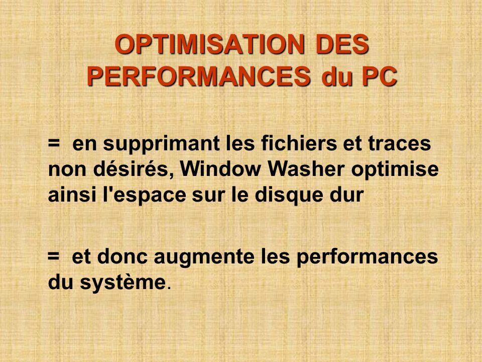 OPTIMISATION DES PERFORMANCES du PC = en supprimant les fichiers et traces non désirés, Window Washer optimise ainsi l espace sur le disque dur = et donc augmente les performances du système.