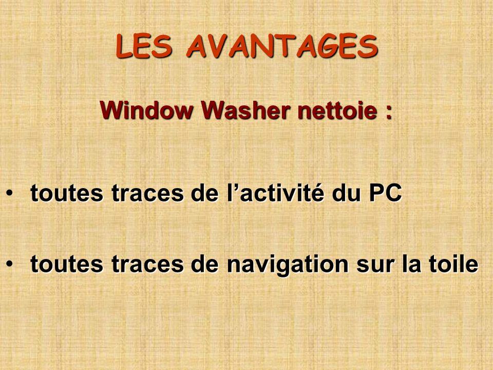 LES AVANTAGES Window Washer nettoie : toutes traces de lactivité du PC toutes traces de navigation sur latoile toutes traces de navigation sur la toil