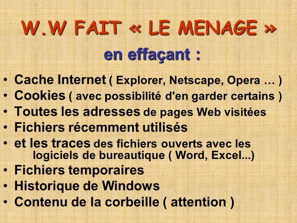 W.W FAIT « LE MENAGE » en effaçant : Cache Internet ( Explorer, Netscape, Opera … ) Cookies ( avec possibilité d'en garder certains ) Toutes les adres
