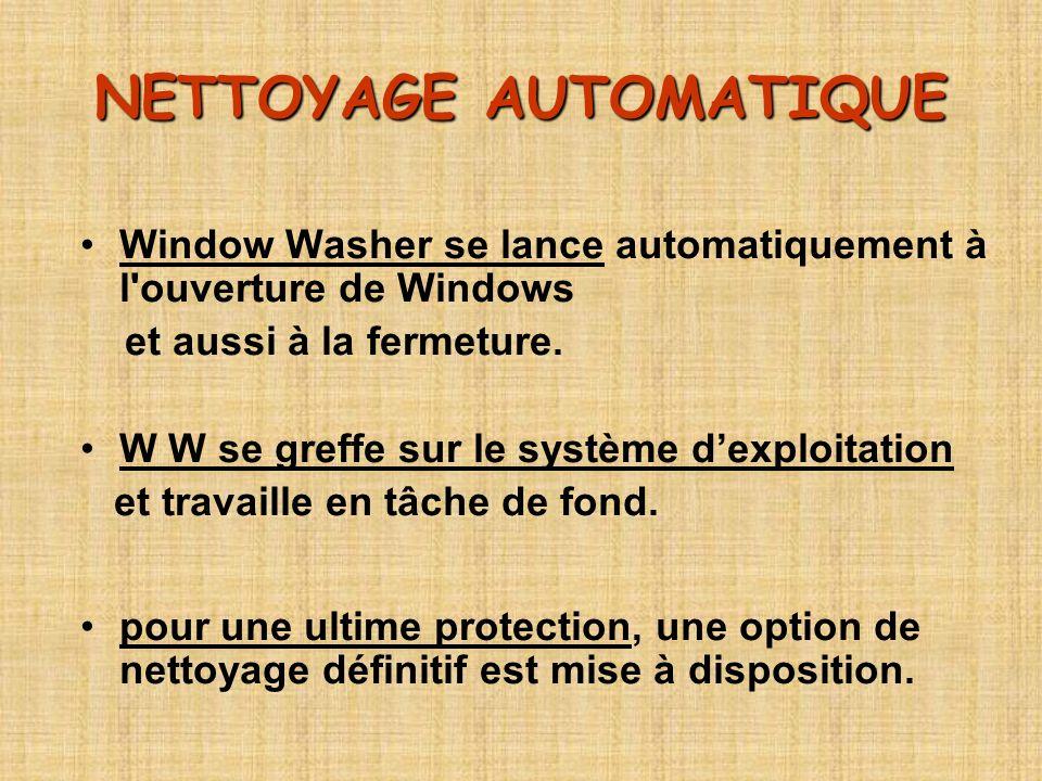 NETTOYAGE AUTOMATIQUE Window Washer se lance automatiquement à l'ouverture de Windows et aussi à la fermeture. W W se greffe sur le système dexploitat