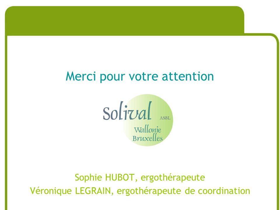 Merci pour votre attention Sophie HUBOT, ergothérapeute Véronique LEGRAIN, ergothérapeute de coordination