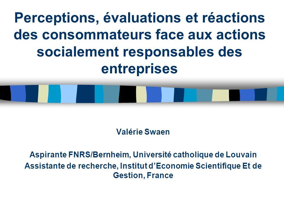 Perceptions, évaluations et réactions des consommateurs face aux actions socialement responsables des entreprises Valérie Swaen Aspirante FNRS/Bernhei