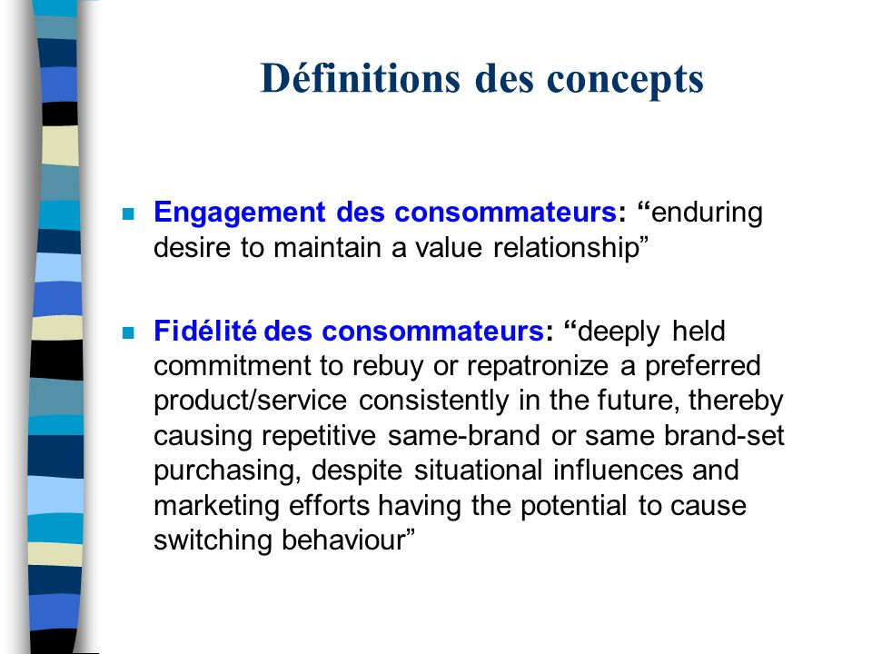 Définitions des concepts n Engagement des consommateurs: enduring desire to maintain a value relationship n Fidélité des consommateurs: deeply held commitment to rebuy or repatronize a preferred product/service consistently in the future, thereby causing repetitive same-brand or same brand-set purchasing, despite situational influences and marketing efforts having the potential to cause switching behaviour