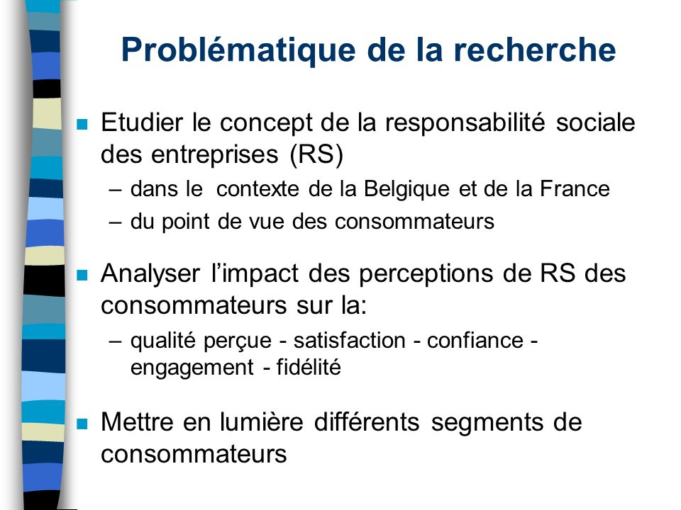 Problématique de la recherche n Etudier le concept de la responsabilité sociale des entreprises (RS) –dans le contexte de la Belgique et de la France
