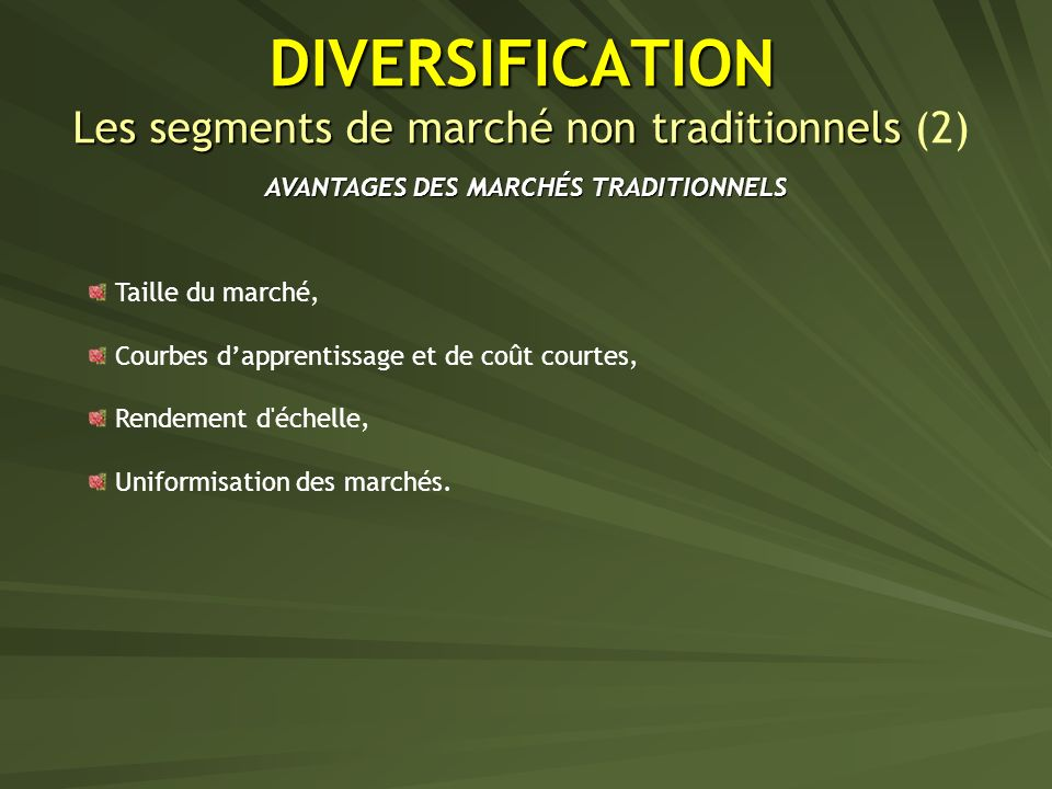 DIVERSIFICATION Les segments de marché non traditionnels DIVERSIFICATION Les segments de marché non traditionnels (2) AVANTAGES DES MARCHÉS TRADITIONNELS Taille du marché, Courbes dapprentissage et de coût courtes, Rendement d échelle, Uniformisation des marchés.