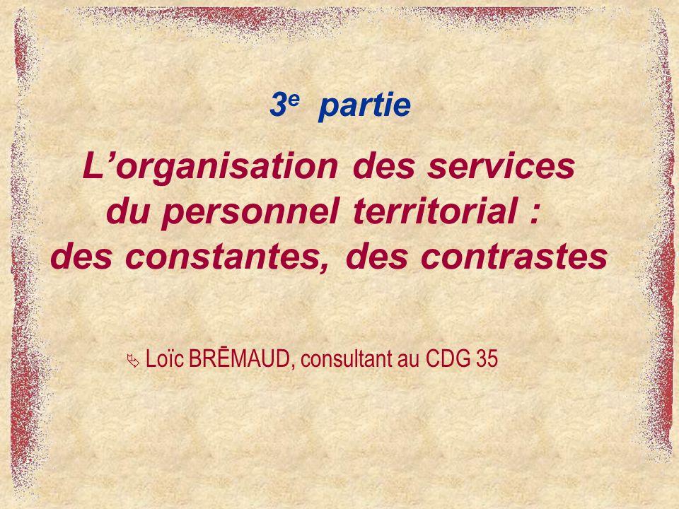 Lorganisation des services du personnel territorial : des constantes, des contrastes 3 e partie Loïc BRĒMAUD, consultant au CDG 35