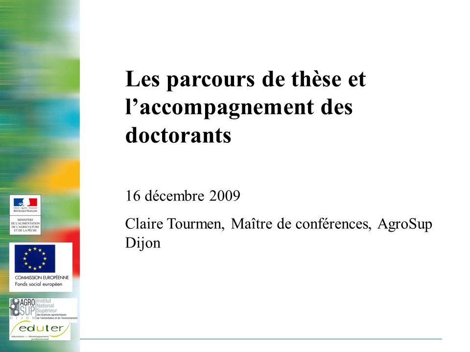 Les parcours de thèse et laccompagnement des doctorants 16 décembre 2009 Claire Tourmen, Maître de conférences, AgroSup Dijon