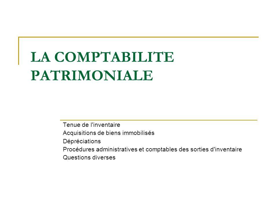 LA COMPTABILITE PATRIMONIALE Tenue de l'inventaire Acquisitions de biens immobilisés Dépréciations Procédures administratives et comptables des sortie