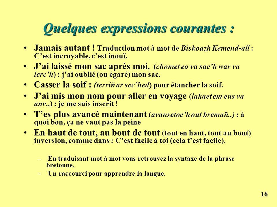 16 Quelques expressions courantes : Jamais autant ! Traduction mot à mot de Biskoazh Kemend-all : Cest incroyable, cest inouï. Jai laissé mon sac aprè