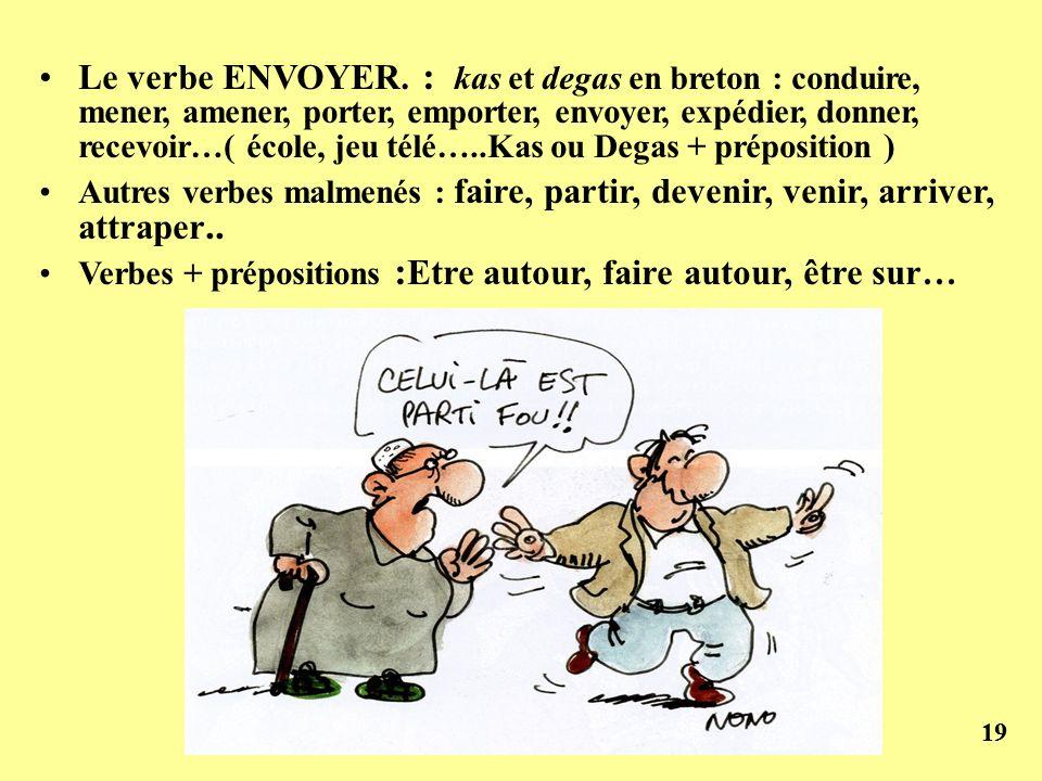 19 Le verbe ENVOYER. : kas et degas en breton : conduire, mener, amener, porter, emporter, envoyer, expédier, donner, recevoir…( école, jeu télé…..Kas