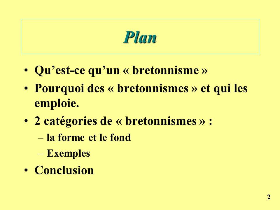 22 Plan Quest-ce quun « bretonnisme » Pourquoi des « bretonnismes » et qui les emploie. 2 catégories de « bretonnismes » : –la forme et le fond –Exemp