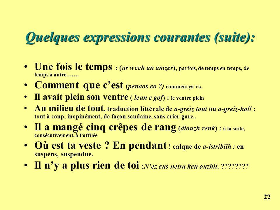 22 Quelques expressions courantes (suite): Une fois le temps : (ur wech an amzer), parfois, de temps en temps, de temps à autre……. Comment que cest (p