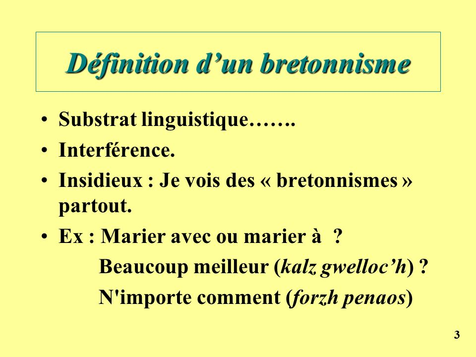 33 Définition dun bretonnisme Substrat linguistique……. Interférence. Insidieux : Je vois des « bretonnismes » partout. Ex : Marier avec ou marier à ?