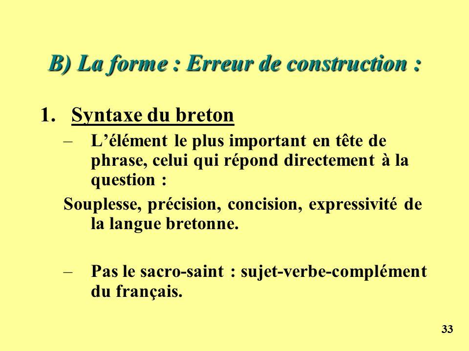 33 B) La forme : Erreur de construction : 1.Syntaxe du breton –Lélément le plus important en tête de phrase, celui qui répond directement à la questio