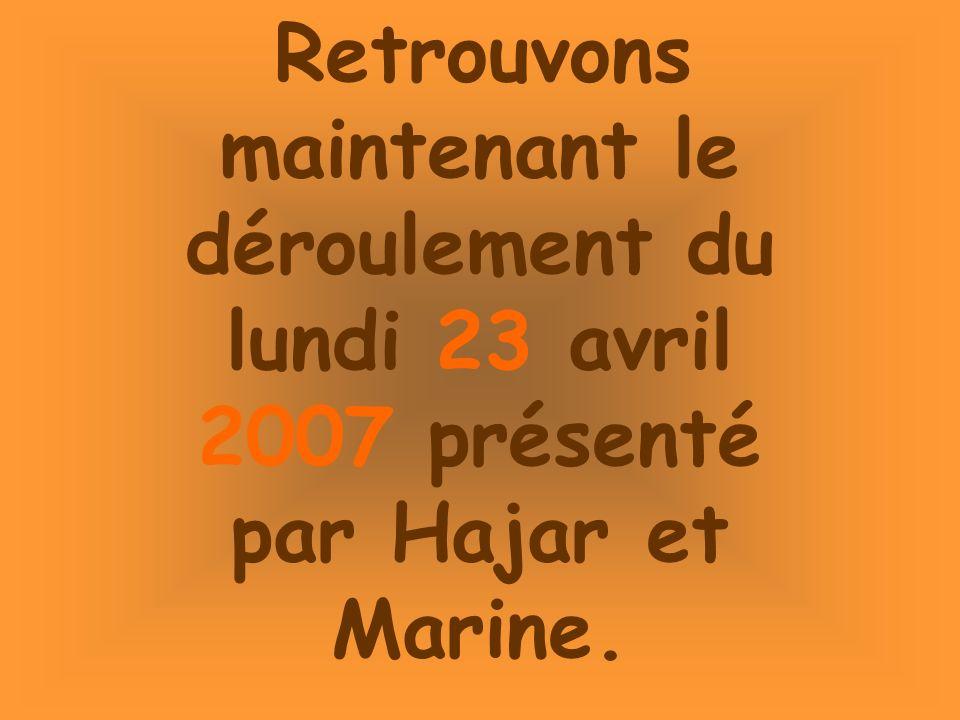 Retrouvons maintenant le déroulement du lundi 23 avril 2007 présenté par Hajar et Marine.