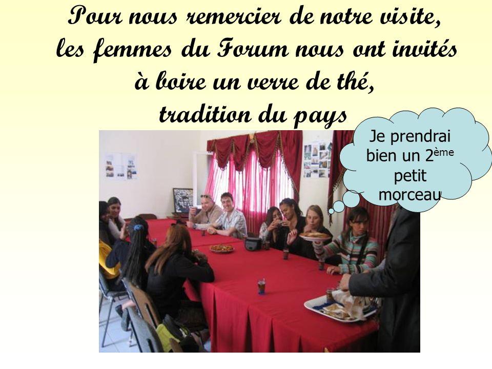 Pour nous remercier de notre visite, les femmes du Forum nous ont invités à boire un verre de thé, tradition du pays Je prendrai bien un 2 ème petit morceau