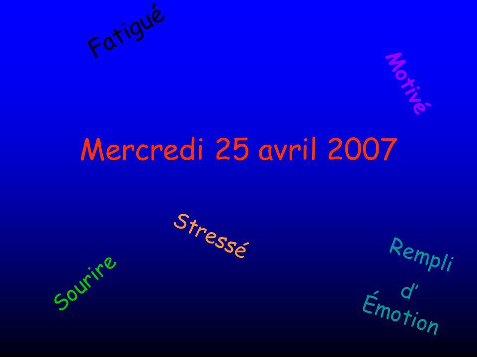 Mercredi 25 avril 2007 Fatigué Motivé Sourire Rempli d Émotion Stressé