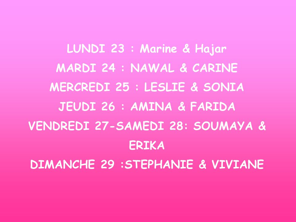LUNDI 23 : Marine & Hajar MARDI 24 : NAWAL & CARINE MERCREDI 25 : LESLIE & SONIA JEUDI 26 : AMINA & FARIDA VENDREDI 27-SAMEDI 28: SOUMAYA & ERIKA DIMANCHE 29 :STEPHANIE & VIVIANE