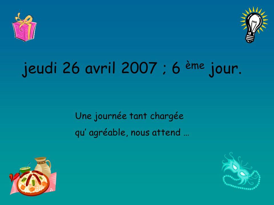 jeudi 26 avril 2007 ; 6 ème jour. Une journée tant chargée qu agréable, nous attend …