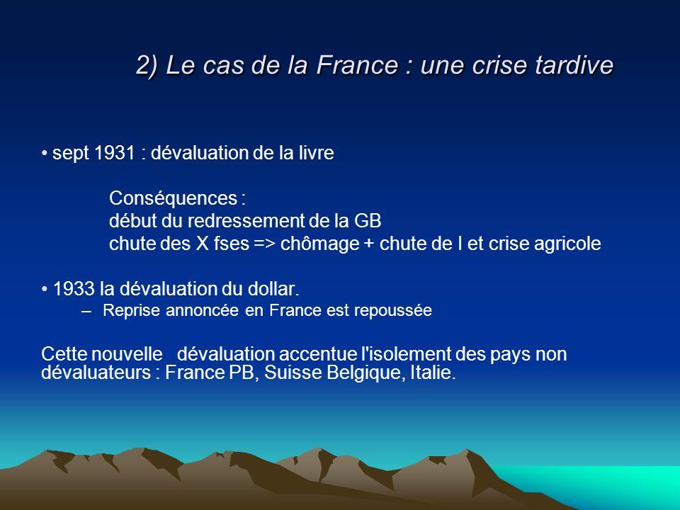 2) Le cas de la France : une crise tardive sept 1931 : dévaluation de la livre Conséquences : début du redressement de la GB chute des X fses => chômage + chute de I et crise agricole 1933 la dévaluation du dollar.