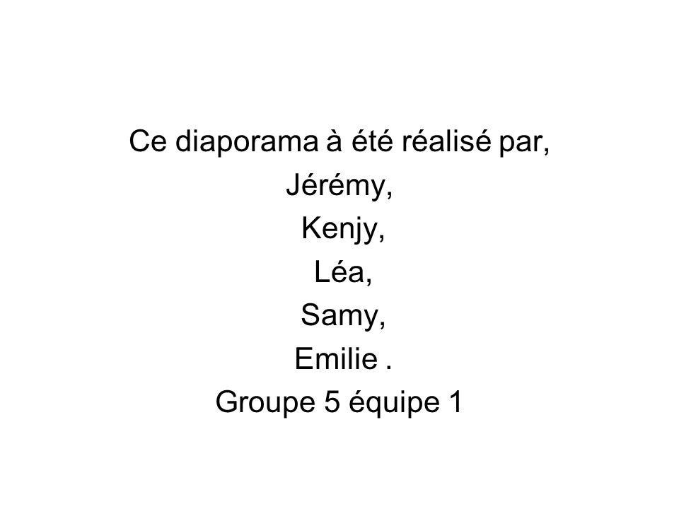 Ce diaporama à été réalisé par, Jérémy, Kenjy, Léa, Samy, Emilie. Groupe 5 équipe 1