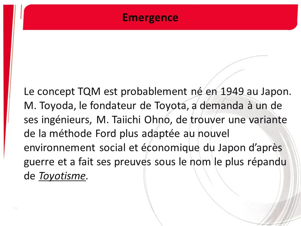 Emergence Le concept TQM est probablement né en 1949 au Japon. M. Toyoda, le fondateur de Toyota, a demanda à un de ses ingénieurs, M. Taiichi Ohno, d
