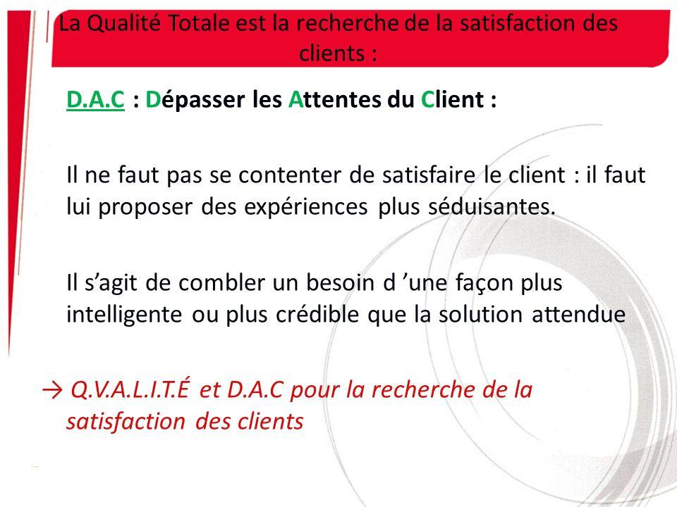 La Qualité Totale est la recherche de la satisfaction des clients : D.A.C : Dépasser les Attentes du Client : Il ne faut pas se contenter de satisfair