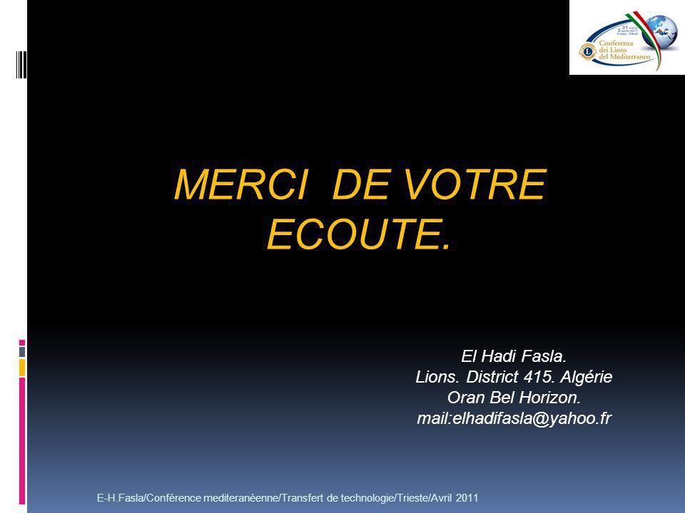 MERCI DE VOTRE ECOUTE. E-H.Fasla/Conférence mediteranéenne/Transfert de technologie/Trieste/Avril 2011 El Hadi Fasla. Lions. District 415. Algérie Ora