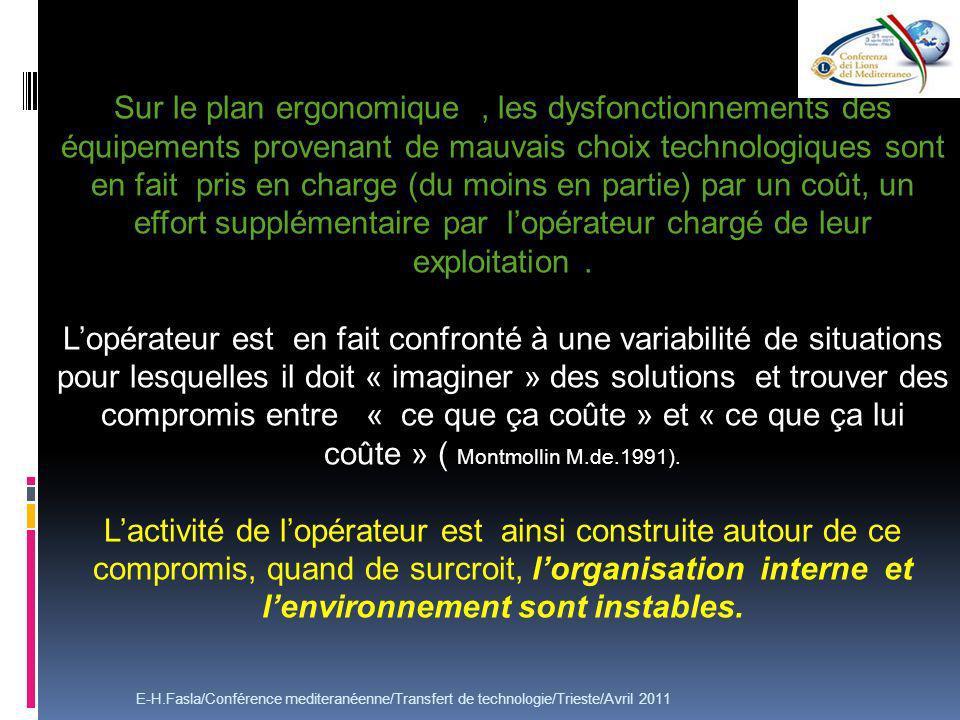 E-H.Fasla/Conférence mediteranéenne/Transfert de technologie/Trieste/Avril 2011 Sur le plan ergonomique, les dysfonctionnements des équipements provenant de mauvais choix technologiques sont en fait pris en charge (du moins en partie) par un coût, un effort supplémentaire par lopérateur chargé de leur exploitation.