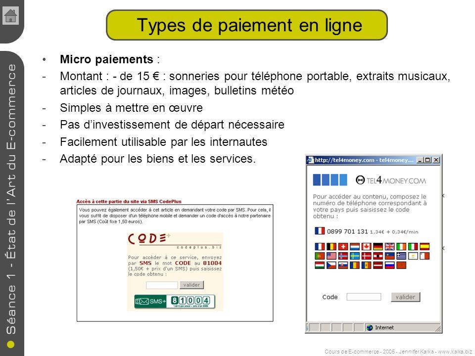 Cours de E-commerce - 2005 - Jennifer Kalka - www.kalka.biz Micro paiements : -Montant : - de 15 : sonneries pour téléphone portable, extraits musicau