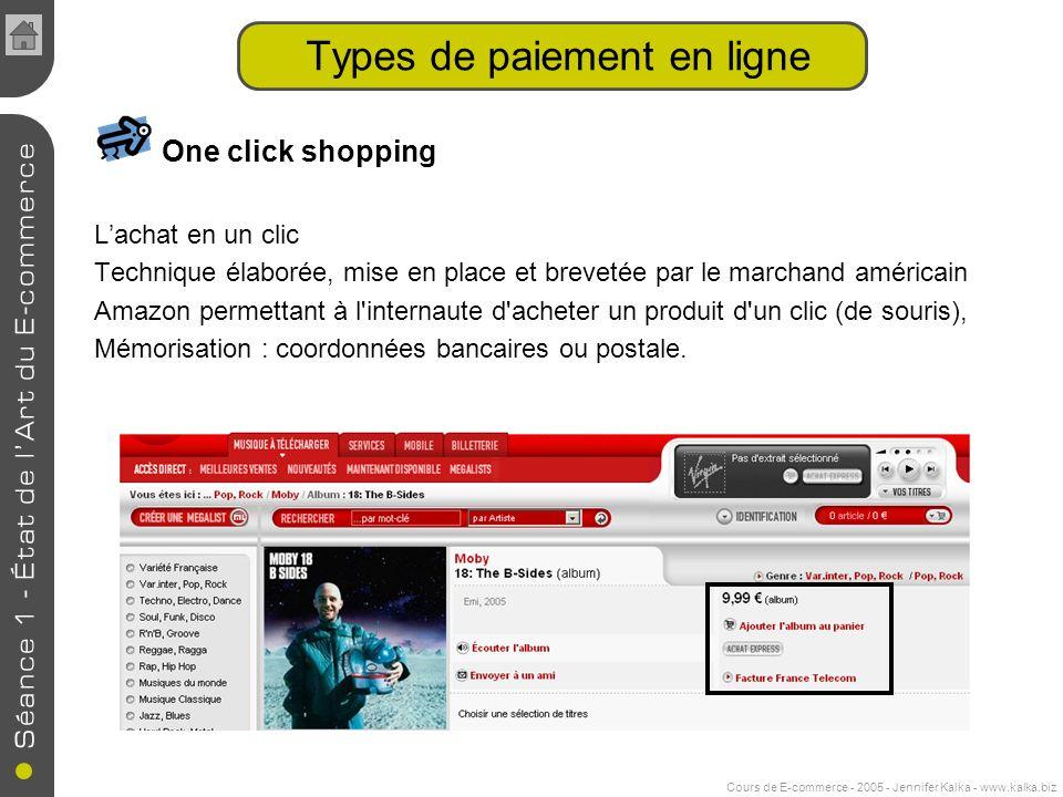 Cours de E-commerce - 2005 - Jennifer Kalka - www.kalka.biz One click shopping Lachat en un clic Technique élaborée, mise en place et brevetée par le marchand américain Amazon permettant à l internaute d acheter un produit d un clic (de souris), Mémorisation : coordonnées bancaires ou postale.