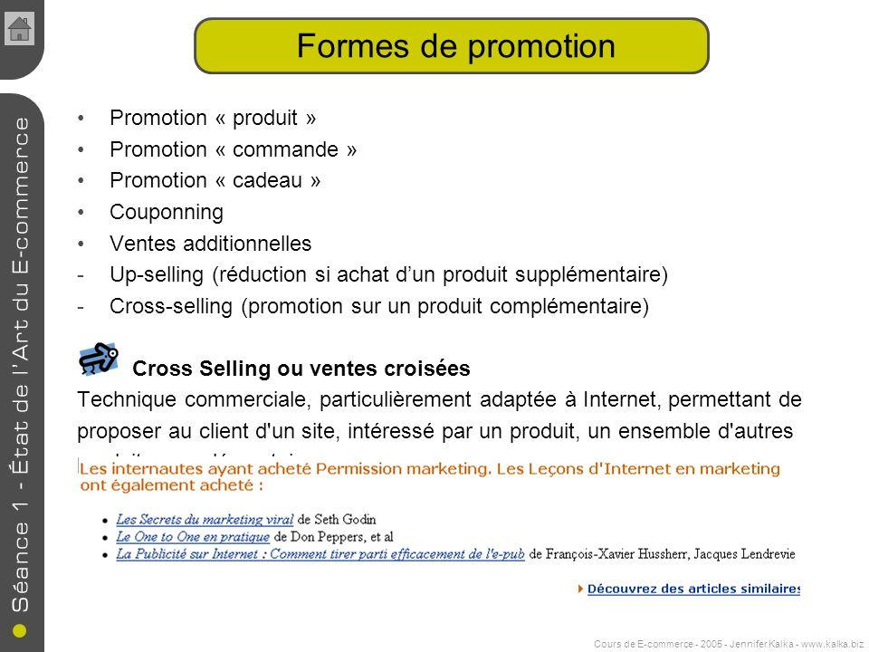 Cours de E-commerce - 2005 - Jennifer Kalka - www.kalka.biz Formes de promotion Promotion « produit » Promotion « commande » Promotion « cadeau » Couponning Ventes additionnelles -Up-selling (réduction si achat dun produit supplémentaire) -Cross-selling (promotion sur un produit complémentaire) Cross Selling ou ventes croisées Technique commerciale, particulièrement adaptée à Internet, permettant de proposer au client d un site, intéressé par un produit, un ensemble d autres produits complémentaires.