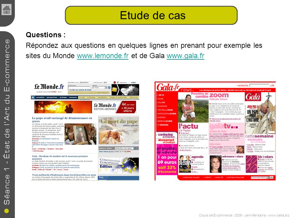 Cours de E-commerce - 2005 - Jennifer Kalka - www.kalka.biz Etude de cas Questions : Répondez aux questions en quelques lignes en prenant pour exemple les sites du Monde www.lemonde.fr et de Gala www.gala.frwww.lemonde.frwww.gala.fr