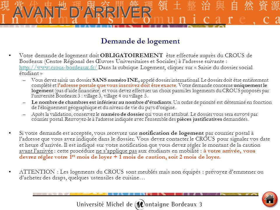 AVANT DARRIVER Demande de logement Votre demande de logement doit OBLIGATOIREMENT être effectuée auprès du CROUS de Bordeaux (Centre Régional des Œuvr