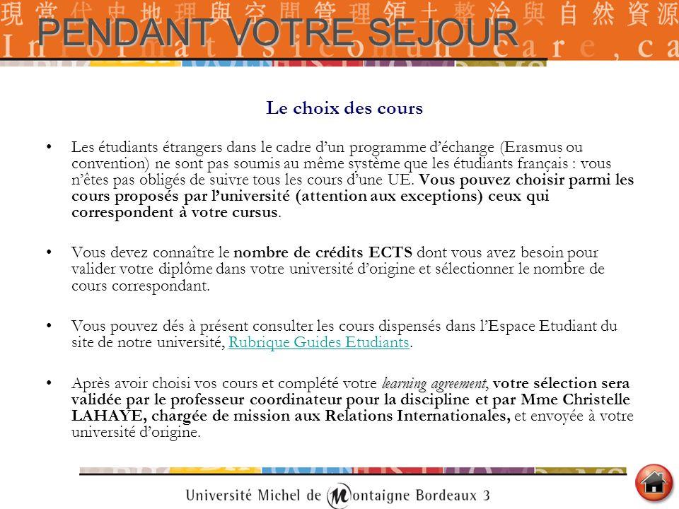 PENDANT VOTRE SEJOUR Le choix des cours Les étudiants étrangers dans le cadre dun programme déchange (Erasmus ou convention) ne sont pas soumis au mêm