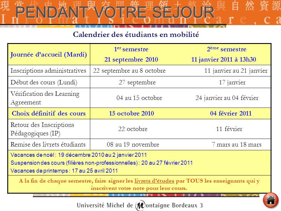 PENDANT VOTRE SEJOUR Calendrier des étudiants en mobilité Journée daccueil (Mardi) 1 er semestre 2 ème semestre 21 septembre 2010 11 janvier 2011 à 13