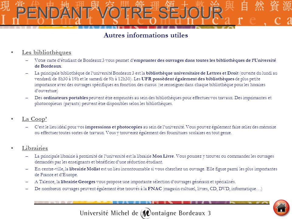 Autres informations utiles Les bibliothèques –Votre carte détudiant de Bordeaux 3 vous permet demprunter des ouvrages dans toutes les bibliothèques de