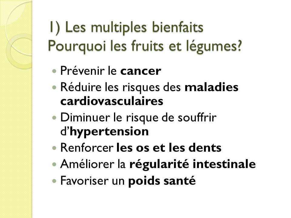 1) Les multiples bienfaits Pourquoi les fruits et légumes? Prévenir le cancer Réduire les risques des maladies cardiovasculaires Diminuer le risque de