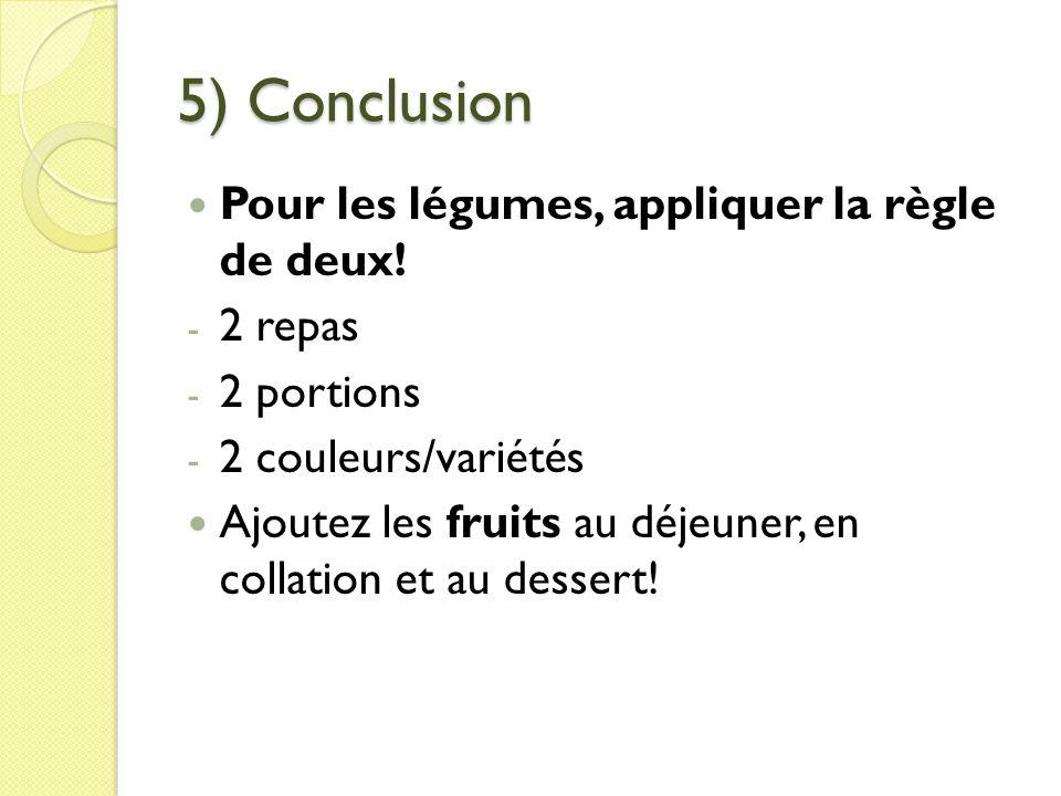 5) Conclusion Pour les légumes, appliquer la règle de deux! - 2 repas - 2 portions - 2 couleurs/variétés Ajoutez les fruits au déjeuner, en collation