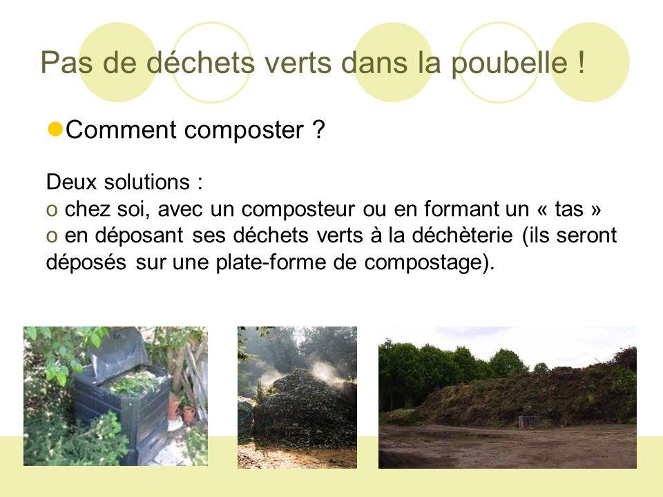 Pas de déchets verts dans la poubelle ! Comment composter ? Deux solutions : o chez soi, avec un composteur ou en formant un « tas » o en déposant ses