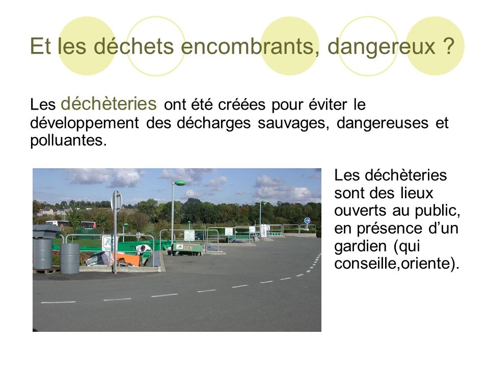Et les déchets encombrants, dangereux ? Les déchèteries ont été créées pour éviter le développement des décharges sauvages, dangereuses et polluantes.