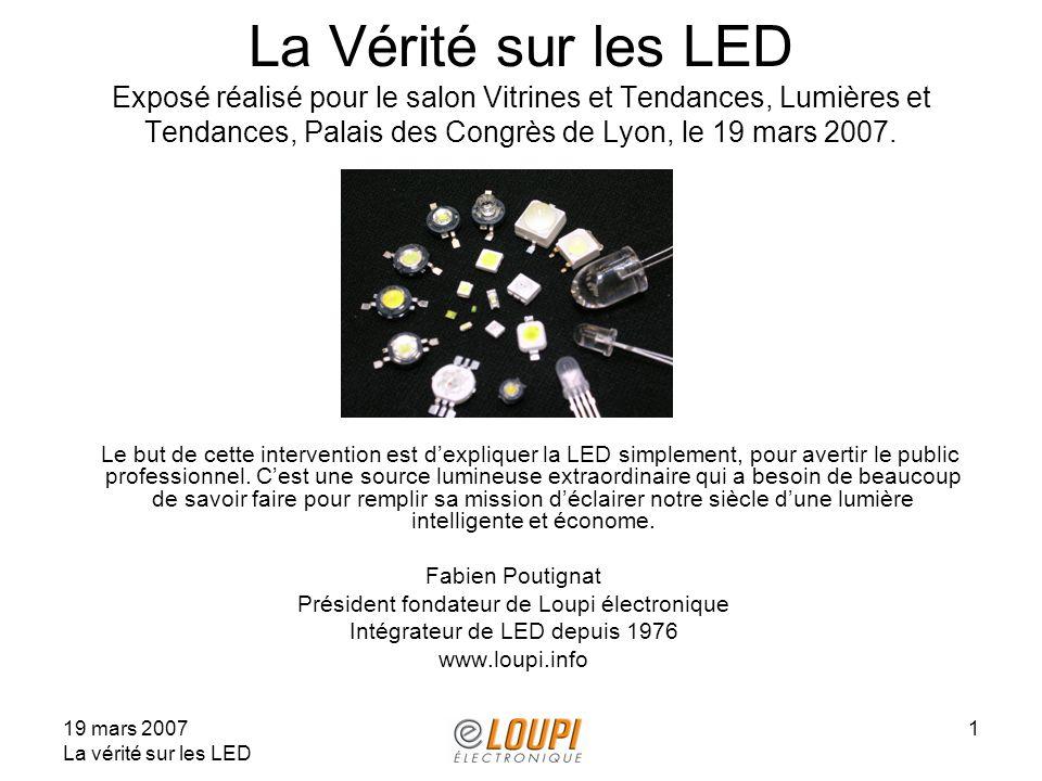 19 mars 2007 La vérité sur les LED 1 La Vérité sur les LED Exposé réalisé pour le salon Vitrines et Tendances, Lumières et Tendances, Palais des Congrès de Lyon, le 19 mars 2007.