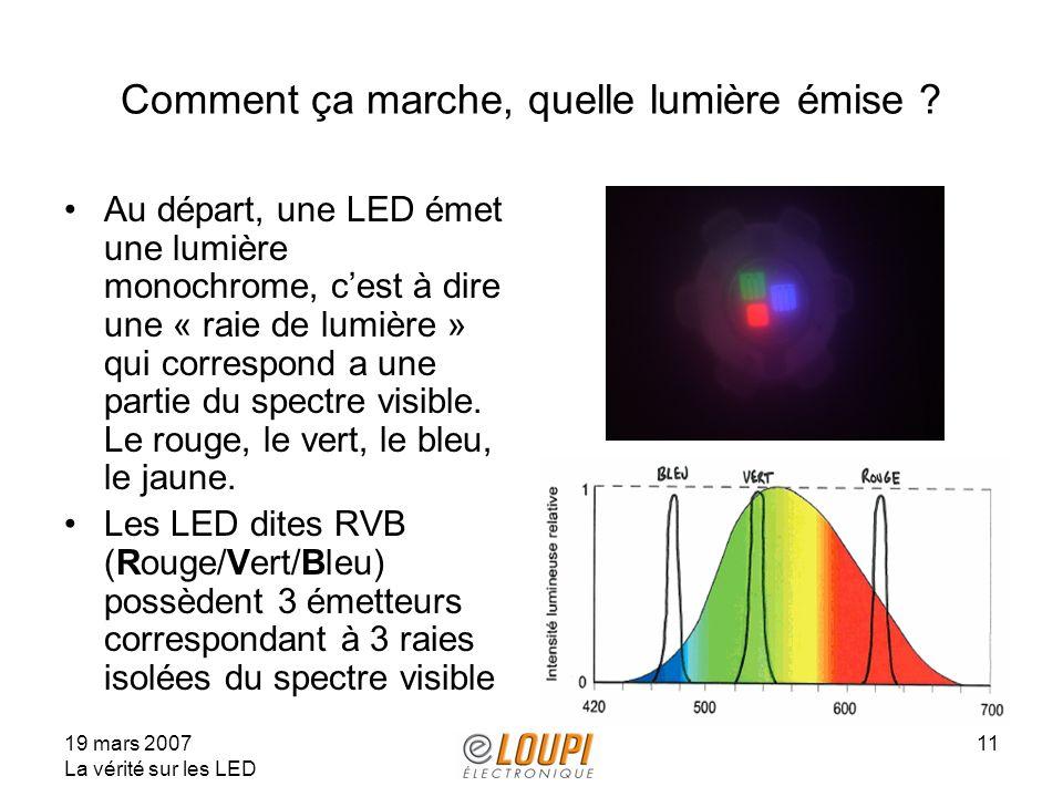 19 mars 2007 La vérité sur les LED 11 Comment ça marche, quelle lumière émise ? Au départ, une LED émet une lumière monochrome, cest à dire une « raie